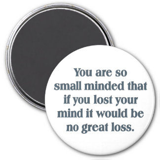 You are so small minded magnet