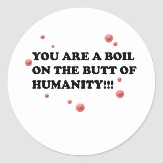 You Are The Boil On the Butt of Humanity Classic Round Sticker