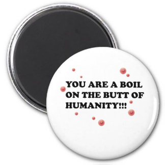 You Are The Boil On the Butt of Humanity Magnet