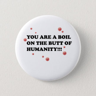 You Are The Boil On the Butt of Humanity Pinback Button