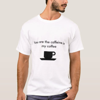 You are the caffeine in my coffee T-Shirt