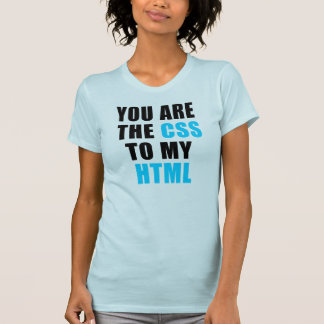 You are the CSS to my HTML Tee Shirts