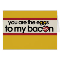 You are the eggs to my Bacon Card