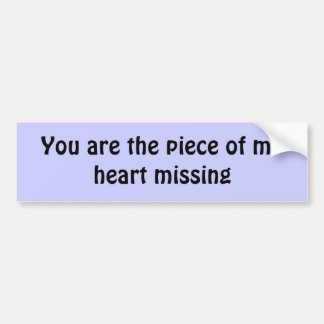 You are the piece of my heart missing bumper sticker