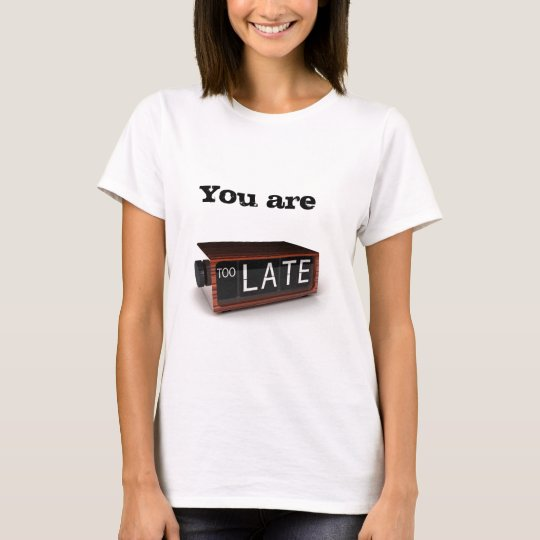 You are too late T-Shirt