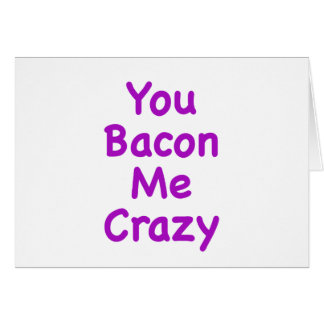 You Bacon Me Crazy Greeting Card