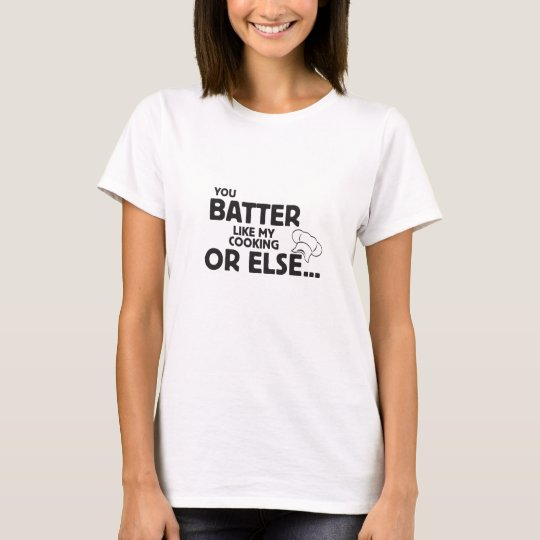 You Batter Like My Cooking T-Shirt