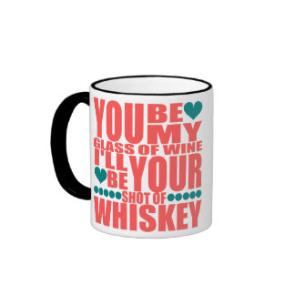 You Be My Glass Of Wine Ill Be Your Shot A Whiskey Ringer Coffee Mug
