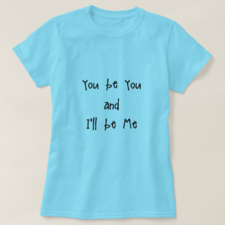 You be you and I'll be Me T-Shirt