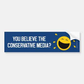 You believe the conservative media? bumper sticker