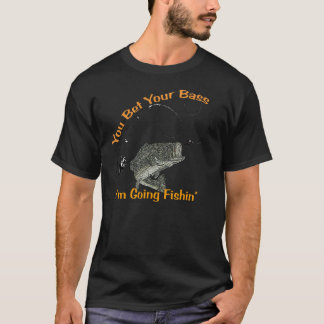 you bet your bass i'm going fishin funny t-shirt