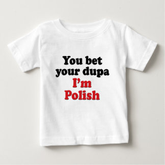 You Bet Your Dupa I'm Polish Baby T-Shirt