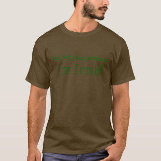You bet your potatoes, I'm Irish! T-Shirt