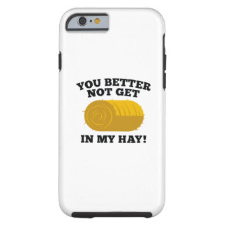 You Better Not Get In My Hay Tough iPhone 6 Case