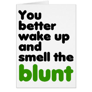 You better wake up and smell the blunt card