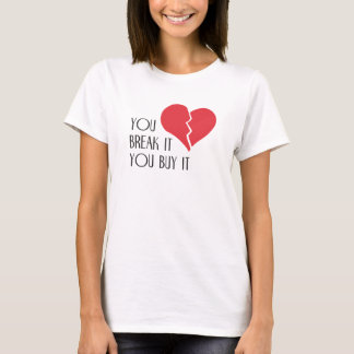 You Break It You Buy It Valentine's Day Heart T-Shirt