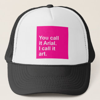 You call it Arial - I call it art. Trucker Hat