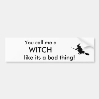 You call me a , WITCH, like its a bad thing Car Bumper Sticker