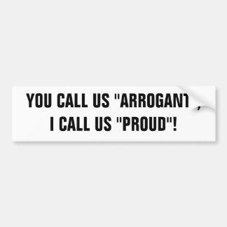 """YOU CALL US """"ARROGANT"""", I CALL US """"PROUD""""! BUMPER STICKERS"""