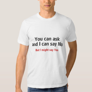 You can ask, and I can say No But I might say Yes T-shirt
