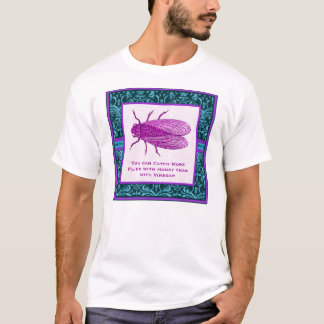 You can catch more flies with honey than vinegar T-Shirt