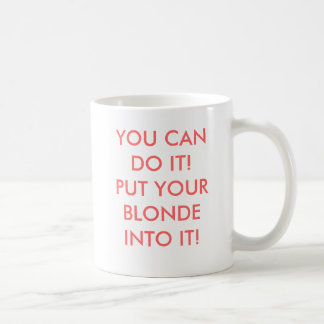 YOU CAN DO IT!PUT YOUR BLONDE INTO IT! CLASSIC WHITE COFFEE MUG