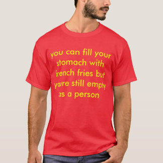 you can fill your stomach with french fries but y T-Shirt