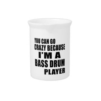 YOU CAN GO CRAZY, I'M BASS DRUM PLAYER DRINK PITCHERS