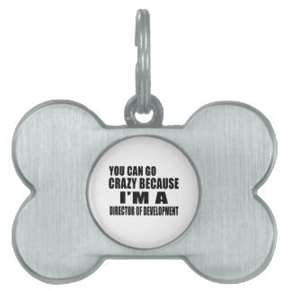 YOU CAN GO CRAZY I'M DIRECTOR OF DEVELOPMENT PET ID TAGS