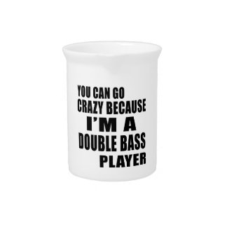 YOU CAN GO CRAZY, I'M DOUBLE BASS PLAYER BEVERAGE PITCHERS