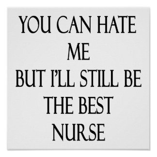 You Can Hate Me But I'll Still Be The Best Nurse Posters