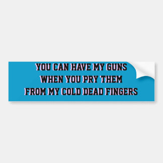 YOU CAN HAVE MY GUNS WHEN YOU PRY THEM FROM MY .. CAR BUMPER STICKER