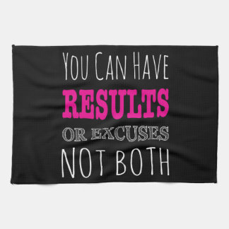 You can have results or excuses not both kitchen towels