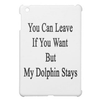 You Can Leave If You Want But My Dolphin Stays iPad Mini Covers