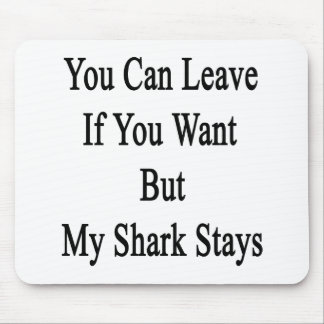 You Can Leave If You Want But My Shark Stays Mousepad