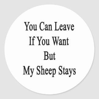 You Can Leave If You Want But My Sheep Stays Round Stickers