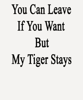 You Can Leave If You Want But My Tiger Stays Tee Shirts