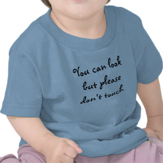 You can look but please don't touch. t shirt