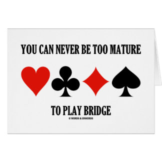 You Can Never Be Too Mature To Play Bridge Greeting Card