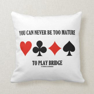You Can Never Be Too Mature To Play Bridge Pillow