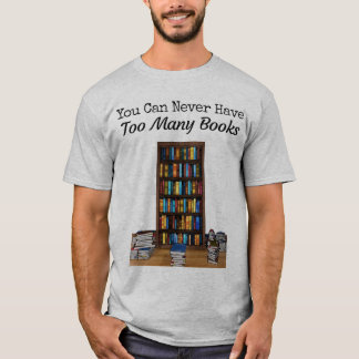 You Can Never Have Too Many Books T-shirt
