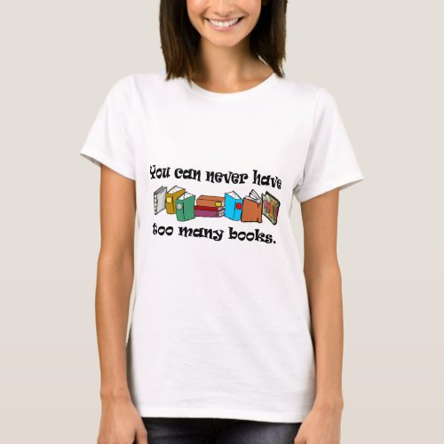 You can never have too many books t_shirts T_Shirt