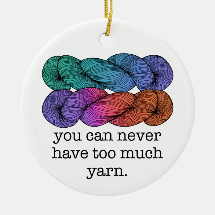 You Can Never Have Too Much Yarn Funny Knitting Ceramic Ornament Zazzle Com