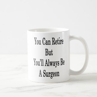 You Can Retire But You'll Always Be A Surgeon Coffee Mug