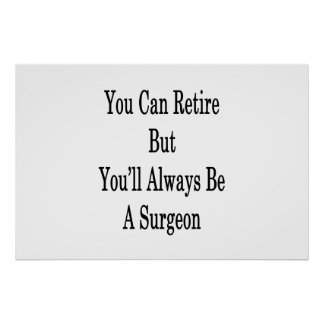You Can Retire But You'll Always Be A Surgeon Poster