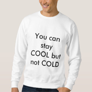 You Can Stay COOL but Not COLD Sweatshirt