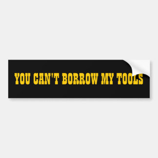 You Can t Borrow My Tools Bumper Stickers