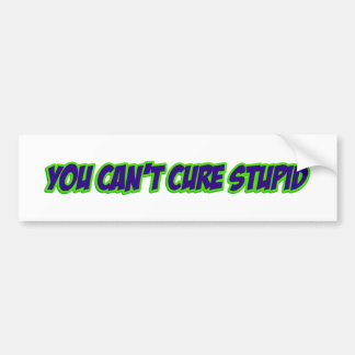 You can t cure stupid version 3 0 bumper stickers