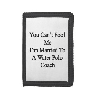 You Can t Fool Me I m Married To A Water Polo Coac Tri-fold Wallets