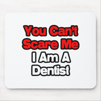 You Can t Scare Me Dentist Mousepads